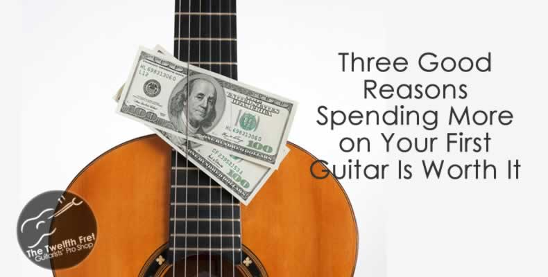 Three Reasons Spending More on Your First Guitar is Worth It - Twelfth Fret